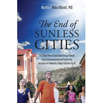 The End of Sunless Cities: End Global Poverty Sustainably through Radical Social Entrepreneurship and Tuition-Free Secondary-to-Community College Education for All by Martha F Neba-Mbandi Phd, 9780997040807