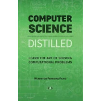 Computer Science Distilled: Learn the Art of Solving Computational Problems by Wladston Ferreira Filho, 9780997316025