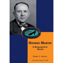 George Martin: A Biographical Sketch by Robert L Martin, 9780997421606