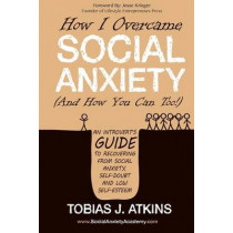 How I Overcame Social Anxiety: An Introvertas Guide to Recovering From Social Anxiety, Self-Doubt and Low Self-Esteem by Tobias J. Atkins, 9780997460018