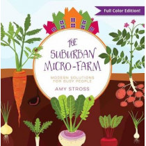 The Suburban Micro-Farm: Modern Solutions for Busy People by Amy Stross, 9780997520835