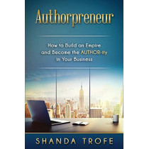 Authorpreneur: How to Build an Empire and Become the AUTHOR-ity in Your Business by Shanda Trofe, 9780997520903