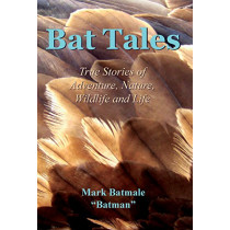 Bat Tales: True Stories of Adventure, Nature, Wildlife and Life by Mark Batmale, 9780997599701