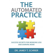 The Automated Practice: Success Secrets for Working Less and Earning More by Dr Jamey T Schrier, 9780997691801