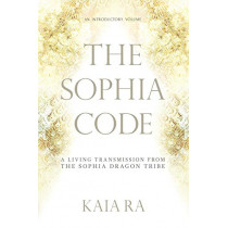 The Sophia Code: A Living Transmission from The Sophia Dragon Tribe by Kaia Ra, 9780997935509