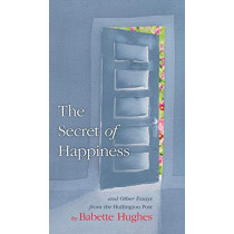 The Secret of Happiness: And Other Essays from the Huffington Post by Babette Hughes, 9780997977424