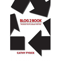Blog2book: Repurposing Content to Discover the Book You've Already Written by Cathy D Fyock, 9780998171487