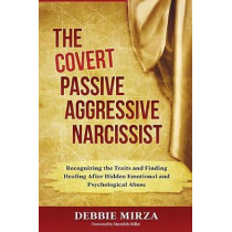 The Covert Passive-Aggressive Narcissist: Recognizing the Traits and Finding Healing After Hidden Emotional and Psychological Abuse by Debbie Mirza, 9780998621340