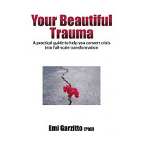 Your Beautiful Trauma: A Practical Guide to Help You Convert Crisis Into Full-Scale Transformation by Emi Garzitto (Phd), 9780998854656