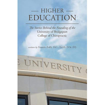 Higher Education: The Stories Behind the Founding of the University of Bridgeport College of Chiropractic by D C Francis Zolli, 9780998874067
