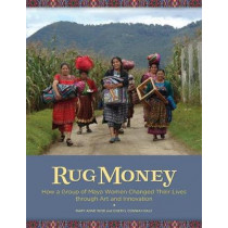 Rug Money: How a Group of Maya Women Changed Their Lives Through Art and Innovation by Mary Anne Wise, 9780999051788