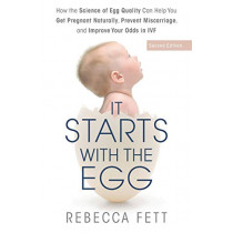 It Starts with the Egg: How the Science of Egg Quality Can Help You Get Pregnant Naturally, Prevent Miscarriage, and Improve Your Odds in IVF by Rebecca Fett, 9780999676189