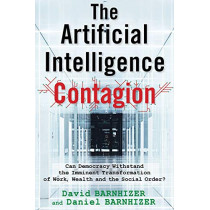 The Artificial Intelligence Contagion: Can Democracy Withstand the Imminent Transformation of Work, Wealth and the Social Order? by David Barnhizer, 9780999874776