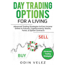 Day Trading Options for a Living: Advanced Trading Strategies to Earn Income Online in Futures, Cryptocurrency, Stocks, Forex, & Option Contracts by Odin Velez, 9781087857862