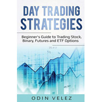 Day Trading Strategies: Beginner's Guide to Trading Stock, Binary, Futures, and ETF Options by Odin Velez, 9781087862040