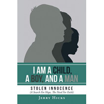 I Am A Child, A Boy, And A Man: Stolen Innocence (A Search For Hope, The Need For Faith) by Jerry Hicks, 9781098003340