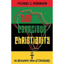 Black Conscious Christianity: An Afrocentric View of Christianity by Michael C. Robinson, 9781098342623