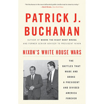 Nixon's White House Wars: The Battles That Made and Broke a President and Divided America Forever by Patrick J. Buchanan, 9781101902868