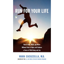 Run for Your Life: How to Run, Walk, and Move without Pain or Injury and Achieve a Sense of Well-being and Joy by Mark Md Cucuzzella, 9781101946305