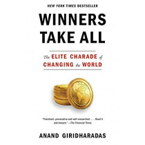 Winners Take All: The Elite Charade of Changing the World by Anand Giridharadas, 9781101972670