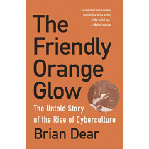 The Friendly Orange Glow: The Untold Story of the PLATO System and the Dawn of Cyberculture by Brian Dear, 9781101973639