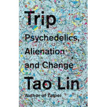 Trip: Psychedelics, Alienation, and Change by Tao Lin, 9781101974513