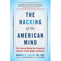 The Hacking of the American Mind: The Science Behind the Corporate Takeover of Our Bodies and Brains by Robert H Lustig, 9781101982945