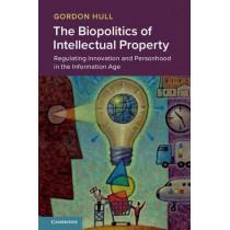 The Biopolitics of Intellectual Property: Regulating Innovation and Personhood in the Information Age by Gordon Hull, 9781108712057