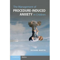 The Management of Procedure-Induced Anxiety in Children by Richard Martin, 9781108822947
