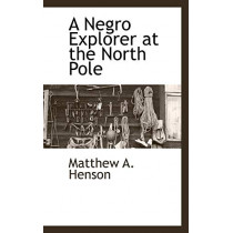 A Negro Explorer at the North Pole by Matthew A Henson, 9781117653389
