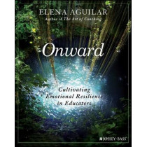 Onward: Cultivating Emotional Resilience in Educators by Elena Aguilar, 9781119364894