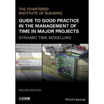 Guide to Good Practice in the Management of Time in Major Projects: Dynamic Time Modelling by CIOB (The Chartered Institute of Building), 9781119428398