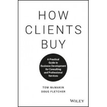 How Clients Buy: A Practical Guide to Business Development for Consulting and Professional Services by Tom McMakin, 9781119434702
