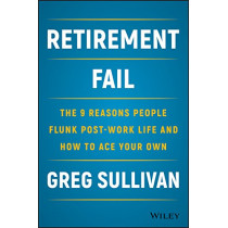 Retirement Fail: The 9 Reasons People Flunk Post-Work Life and How to Ace Your Own by Greg Sullivan, 9781119447405