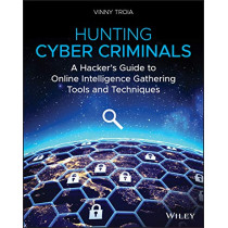 Hunting Cyber Criminals: A Hacker's Guide to Online Intelligence Gathering Tools and Techniques by Vinny Troia, 9781119540922