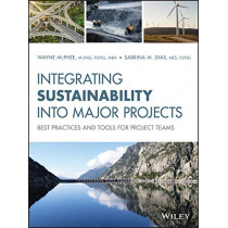 Integrating Sustainability Into Major Projects: Best Practices and Tools for Project Teams by Wayne McPhee, 9781119557906