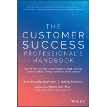 The Customer Success Professional's Handbook: How to Thrive in One of the World's Fastest Growing Careers-While Driving Growth For Your Company by Ashvin Vaidyanathan, 9781119624615