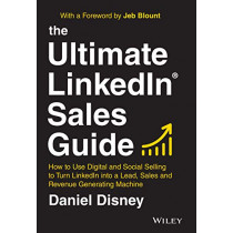 The Ultimate LinkedIn Sales Guide: How to Use Social and Digital Selling to Turn LinkedIn into a Lead, Sales and Revenue Generating Machine by Daniel Disney, 9781119787884