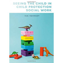 Seeing the Child in Child Protection Social Work by Sue Kennedy, 9781137502148
