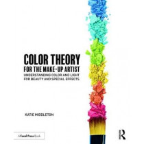 Color Theory for the Makeup Artist: Understanding Color and Light for Beauty and Special Effects by Katie Middleton, 9781138095250
