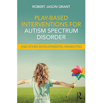 Play-Based Interventions for Autism Spectrum Disorder and Other Developmental Disabilities by Robert Jason Grant, 9781138100985