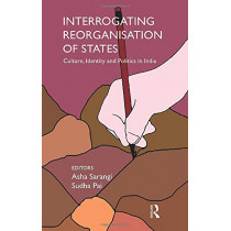 Interrogating Reorganisation of States: Culture, Identity and Politics in India by Asha Sarangi, 9781138660014