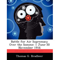 Battle for Air Supremacy Over the Somme: 1 June-30 November 1916 by Thomas G Bradbeer, 9781249405023