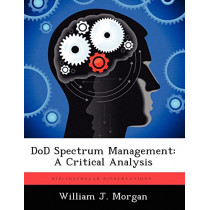 Dod Spectrum Management: A Critical Analysis by William J Morgan, 9781249586203