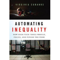 Automating Inequality: How High-Tech Tools Profile, Police, and Punish the Poor by Virginia Eubanks, 9781250074317