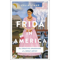 Frida in America: The Creative Awakening of a Great Artist by Celia Stahr, 9781250113382