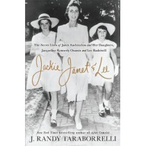 Jackie, Janet & Lee: The Secret Lives of Janet Auchincloss and Her Daughters, Jacqueline Kennedy Onassis and Lee Radziwill by J. Randy Taraborrelli, 9781250128010