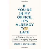 If You're in My Office, It's Already Too Late: A Divorce Lawyer's Guide to Staying Together by James J Sexton, 9781250130778