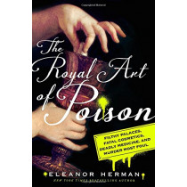 The Royal Art of Poison: Filthy Palaces, Fatal Cosmetics, Deadly Medicine, and Murder Most Foul by Eleanor Herman, 9781250140869