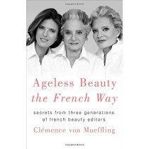 Ageless Beauty the French Way: Secrets from Three Generations of French Beauty Editors by Clemence Von Mueffling, 9781250151605